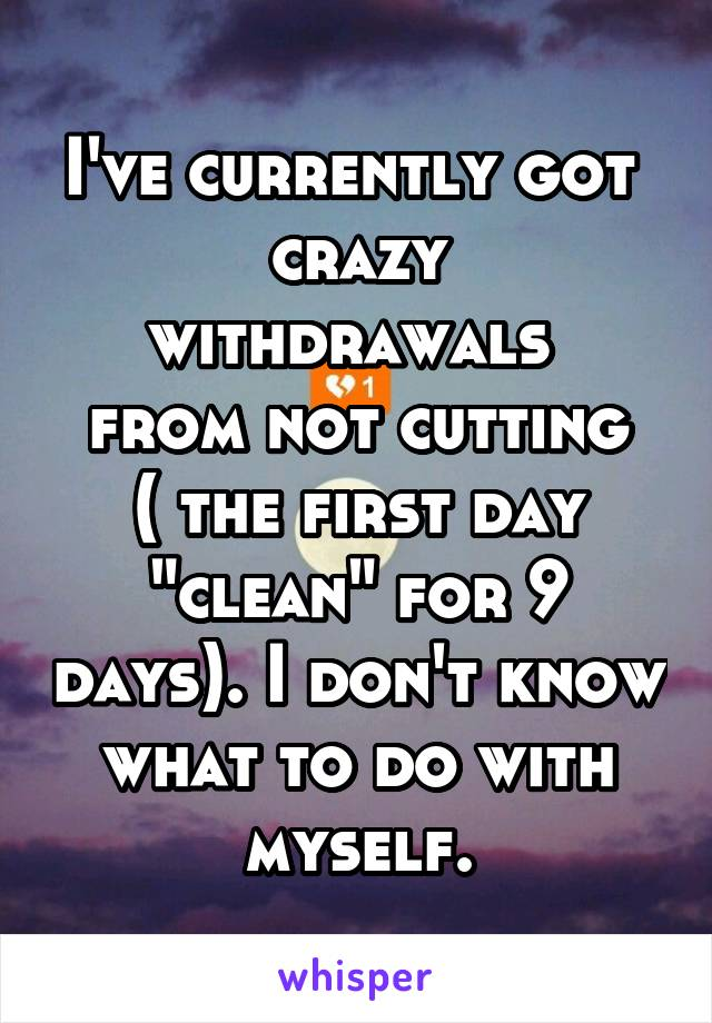 "I've currently got  crazy withdrawals  from not cutting ( the first day ""clean"" for 9 days). I don't know what to do with myself."