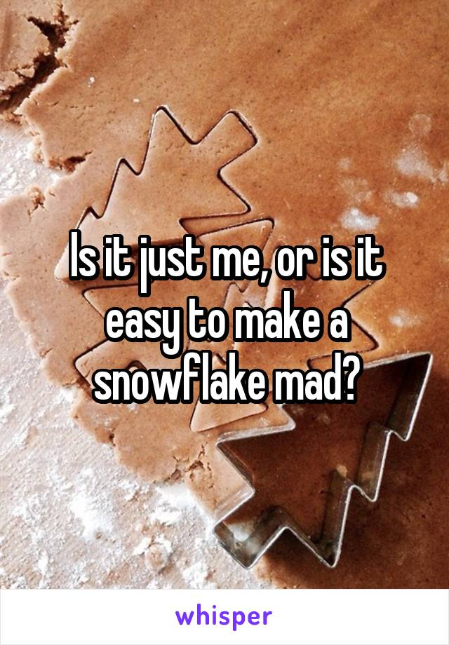 Is it just me, or is it easy to make a snowflake mad?
