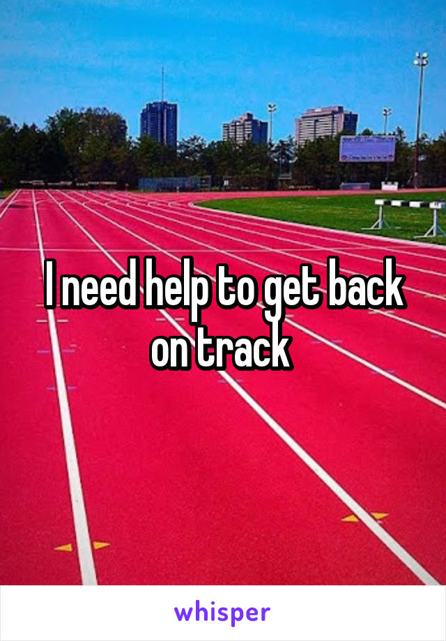 I need help to get back on track