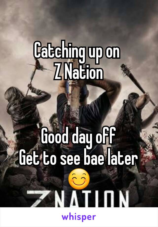 Catching up on  Z Nation   Good day off Get to see bae later😊