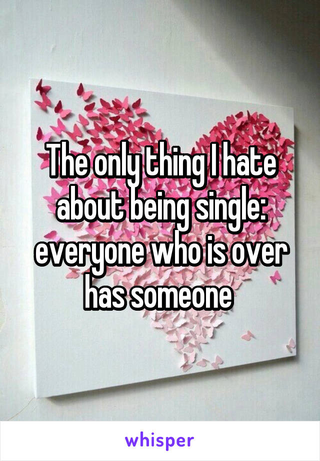 The only thing I hate about being single: everyone who is over has someone