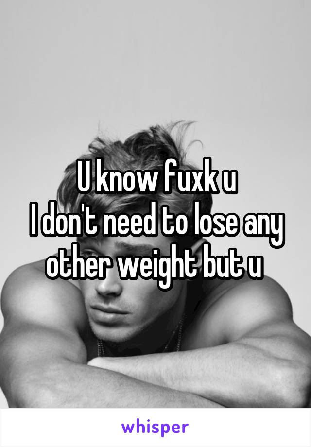 U know fuxk u I don't need to lose any other weight but u