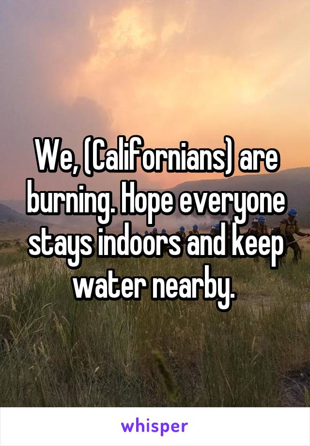 We, (Californians) are burning. Hope everyone stays indoors and keep water nearby.