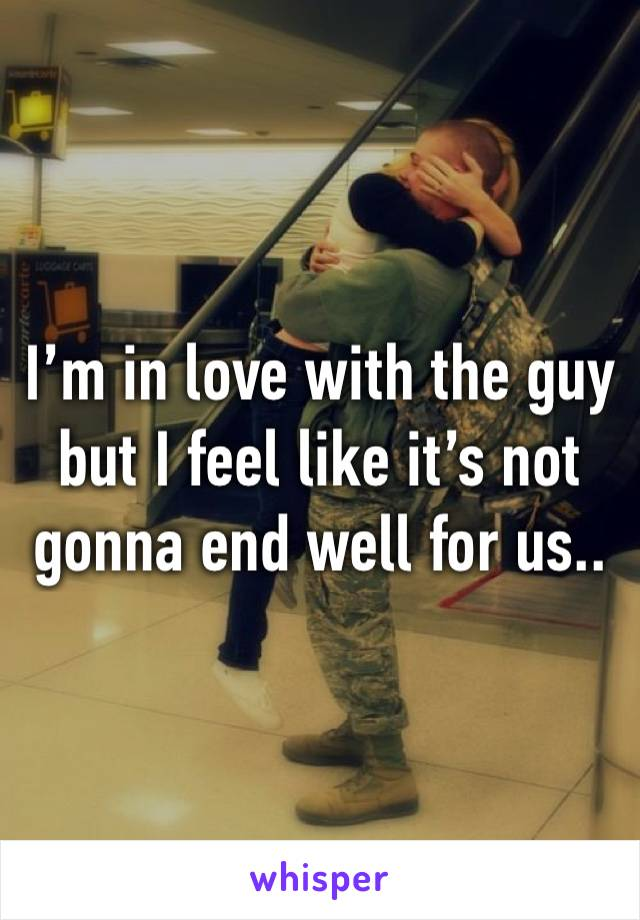 I'm in love with the guy but I feel like it's not gonna end well for us..