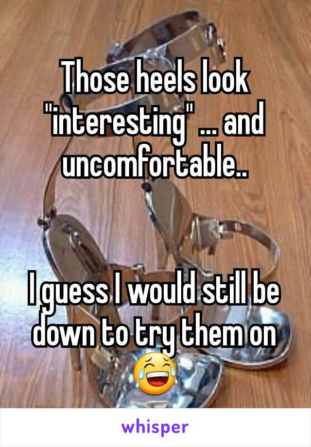 """Those heels look """"interesting"""" ... and uncomfortable..   I guess I would still be down to try them on😂"""