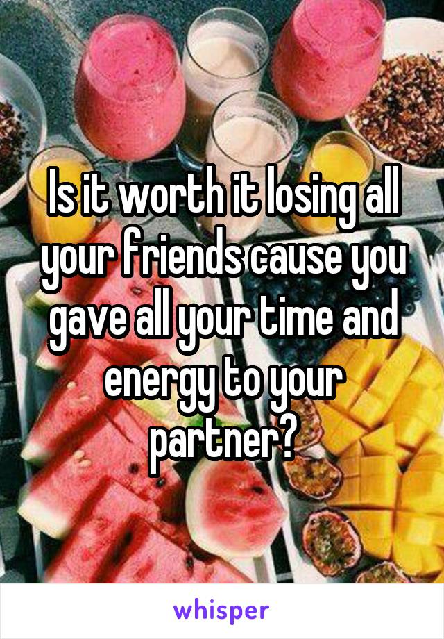 Is it worth it losing all your friends cause you gave all your time and energy to your partner?