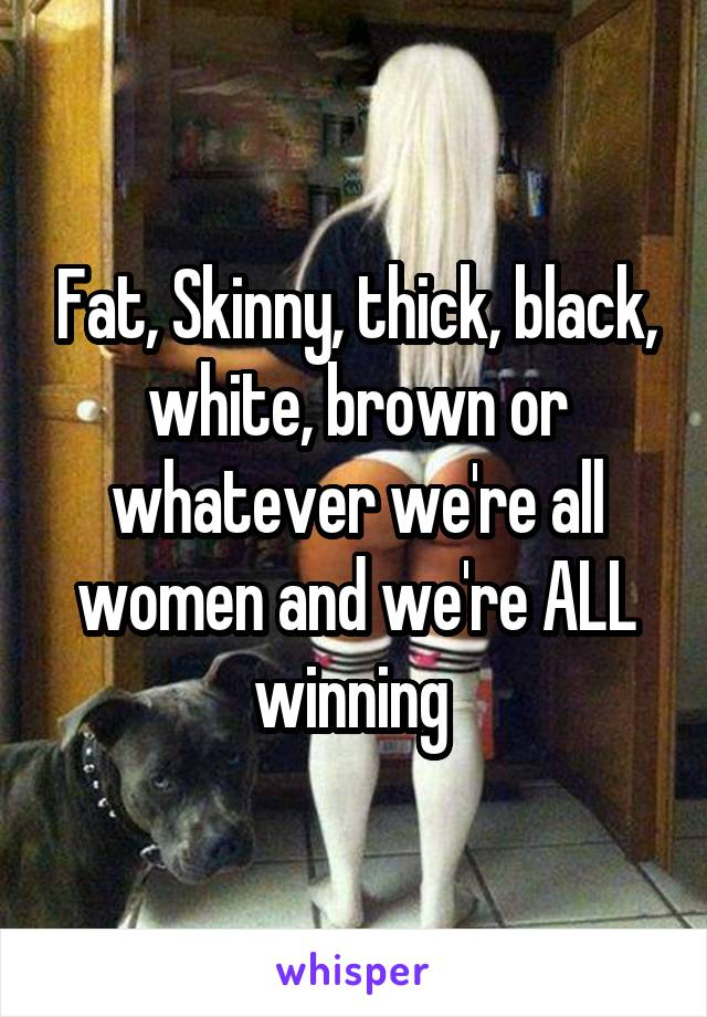 Fat, Skinny, thick, black, white, brown or whatever we're all women and we're ALL winning