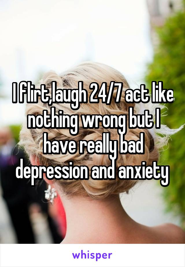 I flirt,laugh 24/7 act like nothing wrong but I have really bad depression and anxiety