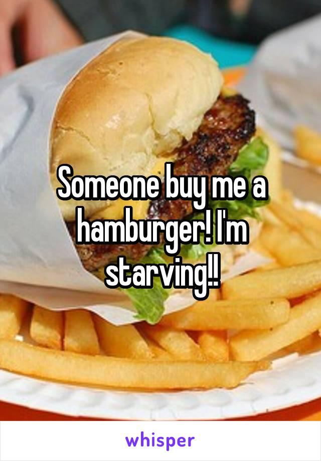 Someone buy me a hamburger! I'm starving!!