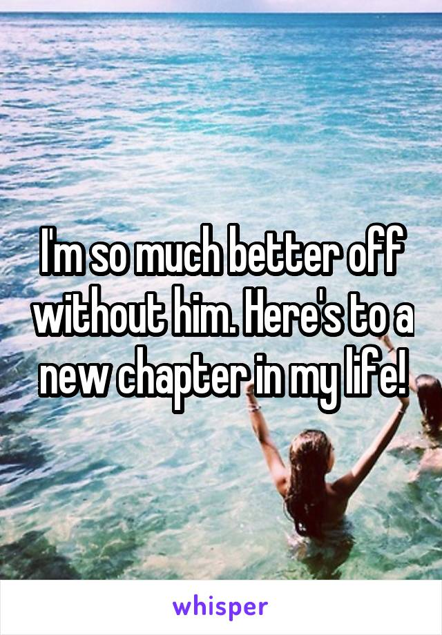 I'm so much better off without him. Here's to a new chapter in my life!