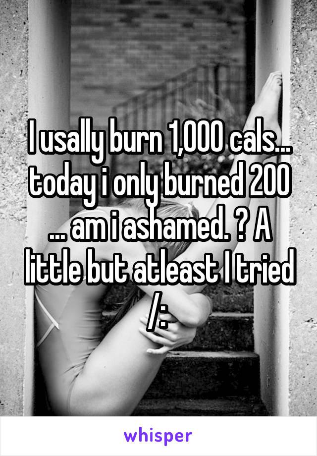 I usally burn 1,000 cals... today i only burned 200 ... am i ashamed. ? A little but atleast I tried /: