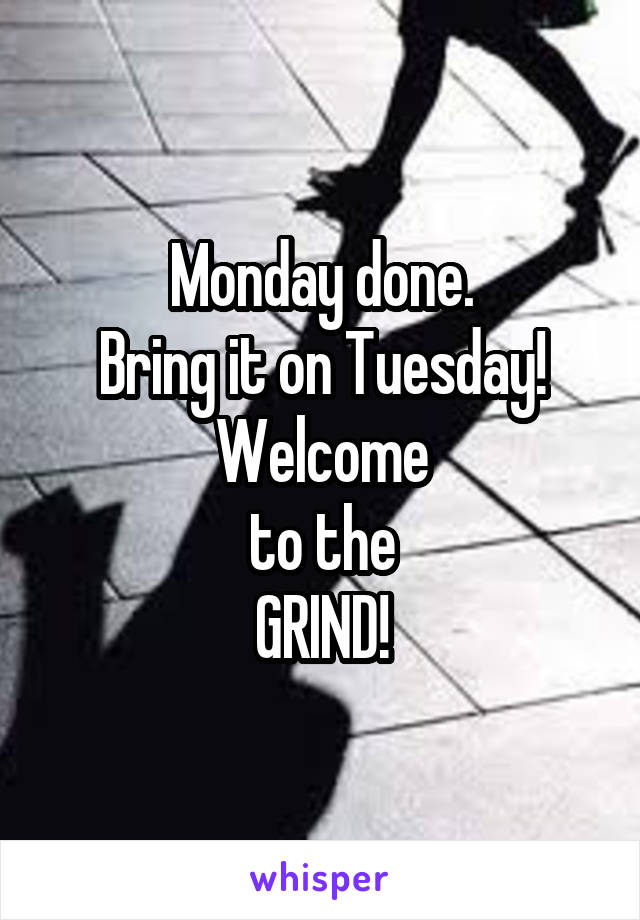 Monday done. Bring it on Tuesday! Welcome to the GRIND!