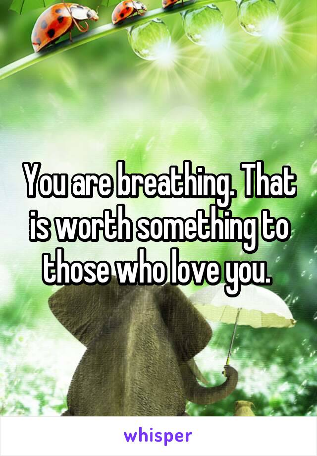 You are breathing. That is worth something to those who love you.