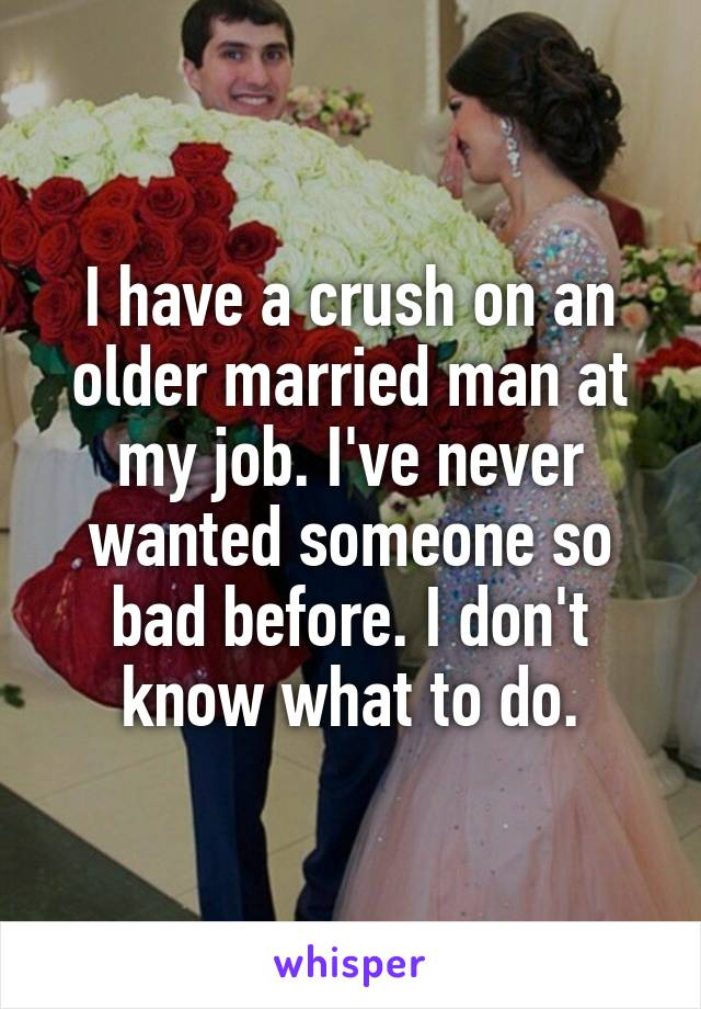 I have a crush on an older married man at my job. I've never wanted someone so bad before. I don't know what to do.