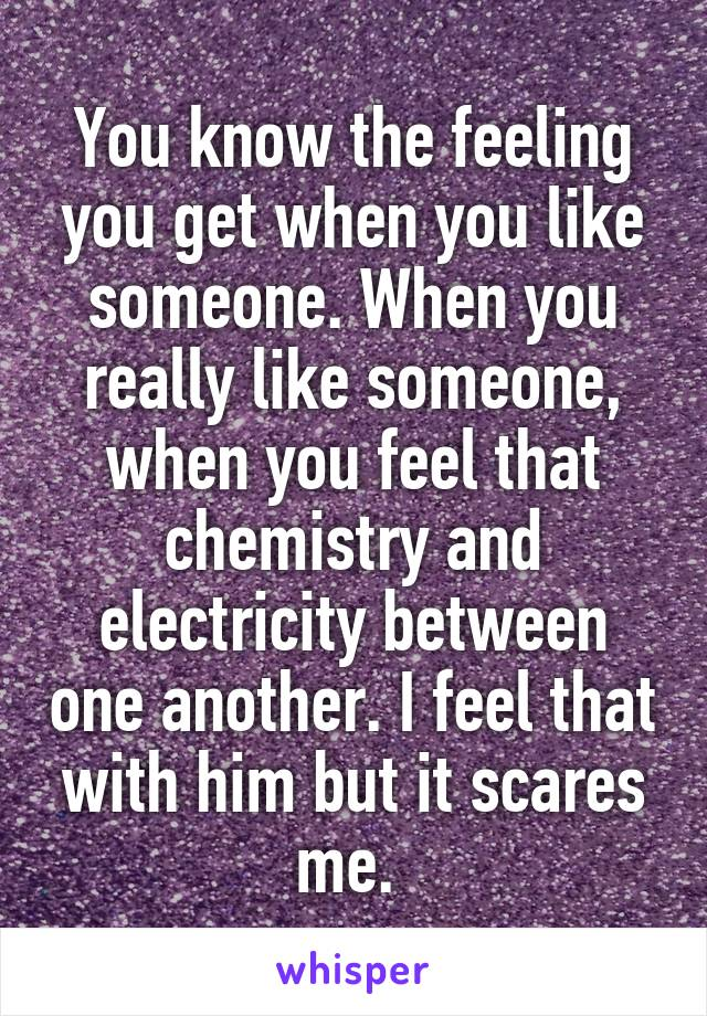 You know the feeling you get when you like someone. When you really like someone, when you feel that chemistry and electricity between one another. I feel that with him but it scares me.