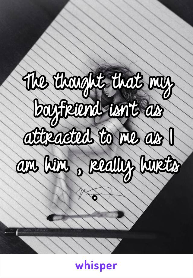 The thought that my boyfriend isn't as attracted to me as I am him , really hurts .