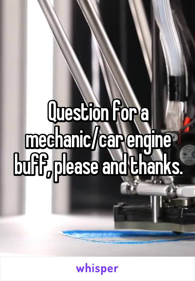 Question for a mechanic/car engine buff, please and thanks.