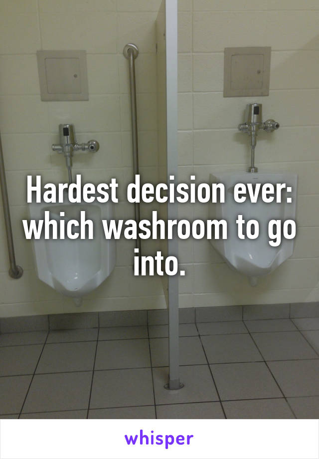 Hardest decision ever: which washroom to go into.
