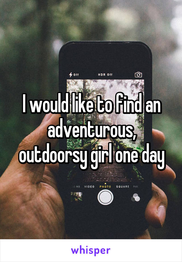 I would like to find an adventurous, outdoorsy girl one day