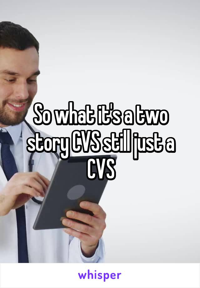 So what it's a two story CVS still just a CVS