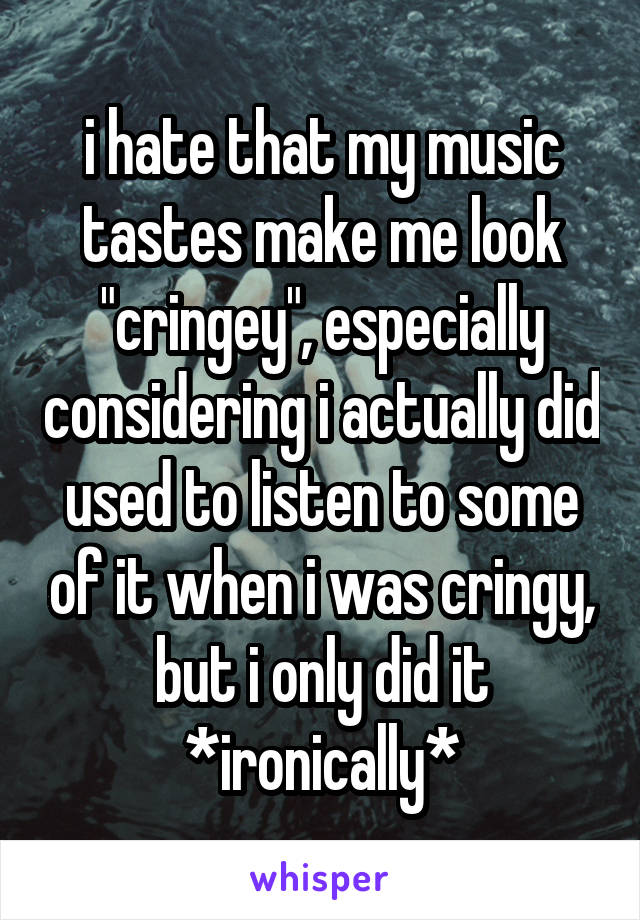 "i hate that my music tastes make me look ""cringey"", especially considering i actually did used to listen to some of it when i was cringy, but i only did it *ironically*"