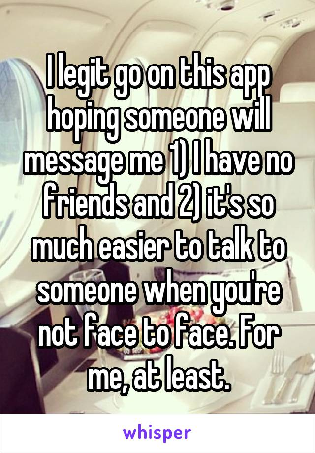 I legit go on this app hoping someone will message me 1) I have no friends and 2) it's so much easier to talk to someone when you're not face to face. For me, at least.