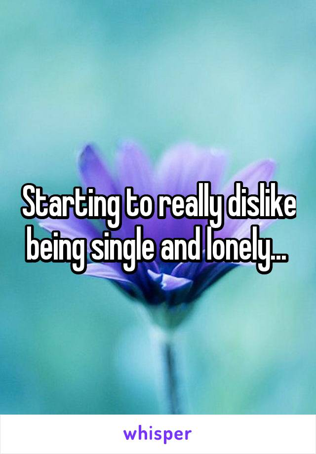 Starting to really dislike being single and lonely...