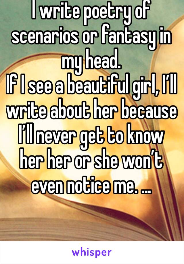I write poetry of scenarios or fantasy in my head.  If I see a beautiful girl, I'll write about her because I'll never get to know her her or she won't even notice me. ...
