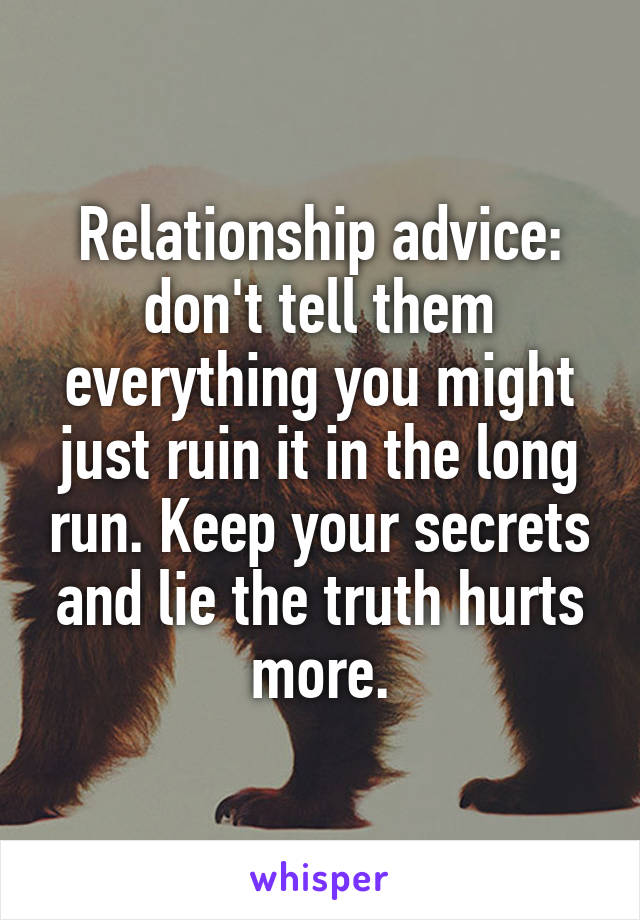 Relationship advice: don't tell them everything you might just ruin it in the long run. Keep your secrets and lie the truth hurts more.
