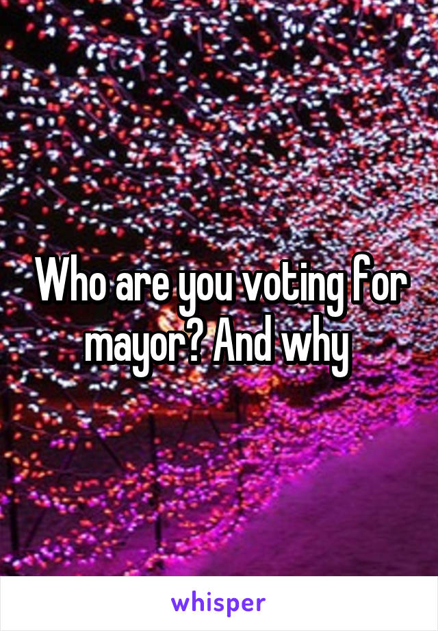 Who are you voting for mayor? And why
