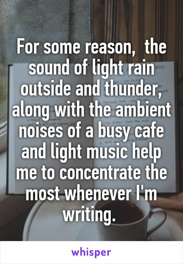 For some reason,  the sound of light rain outside and thunder, along with the ambient noises of a busy cafe and light music help me to concentrate the most whenever I'm writing.