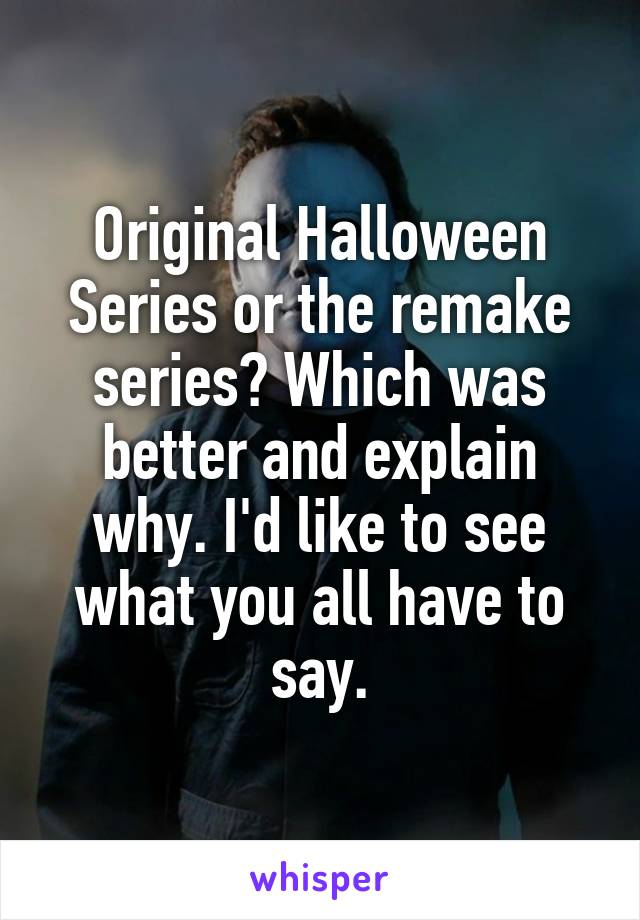 Original Halloween Series or the remake series? Which was better and explain why. I'd like to see what you all have to say.