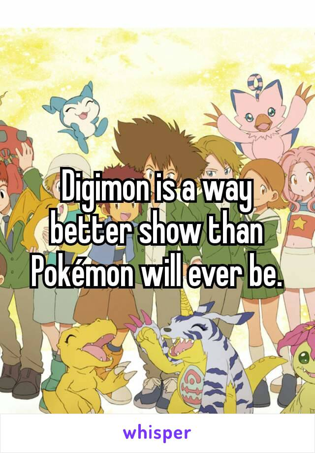 Digimon is a way better show than Pokémon will ever be.