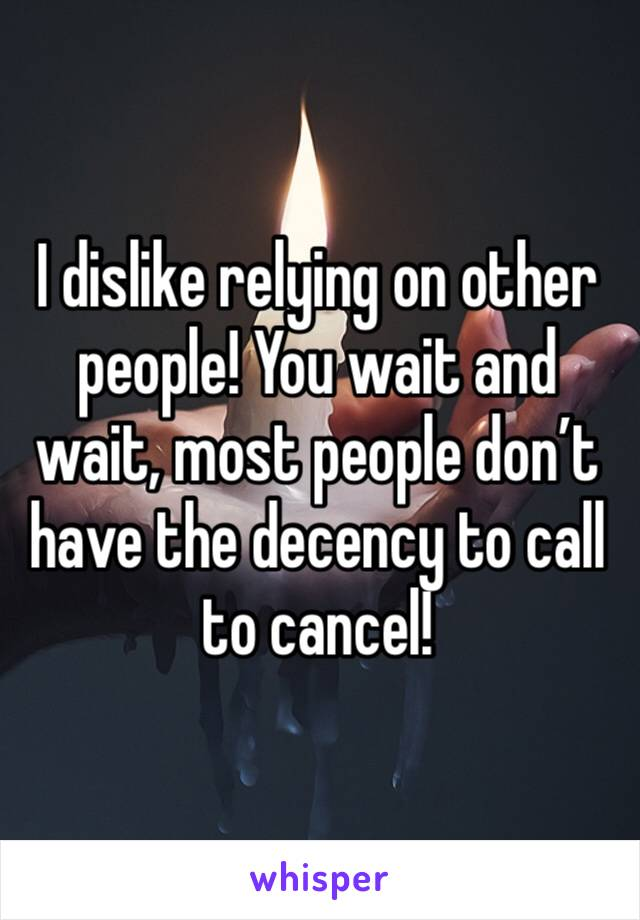 I dislike relying on other people! You wait and wait, most people don't have the decency to call to cancel!