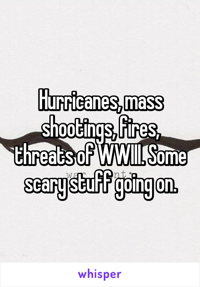 Hurricanes, mass shootings, fires, threats of WWIII. Some scary stuff going on.