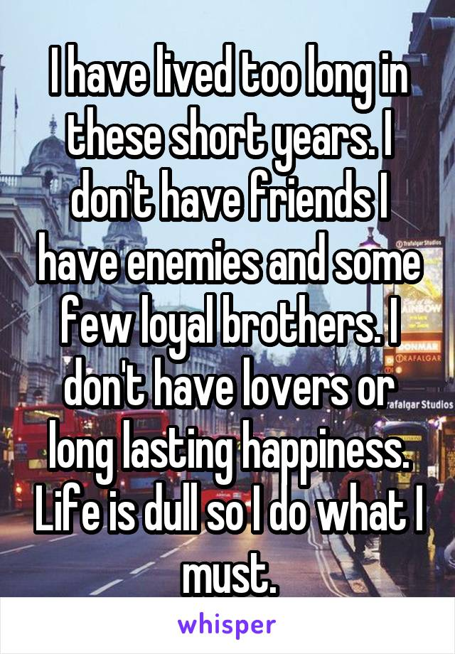 I have lived too long in these short years. I don't have friends I have enemies and some few loyal brothers. I don't have lovers or long lasting happiness. Life is dull so I do what I must.