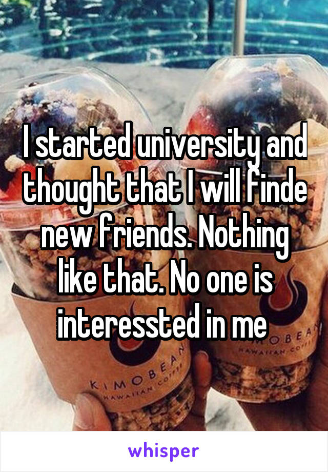 I started university and thought that I will finde new friends. Nothing like that. No one is interessted in me