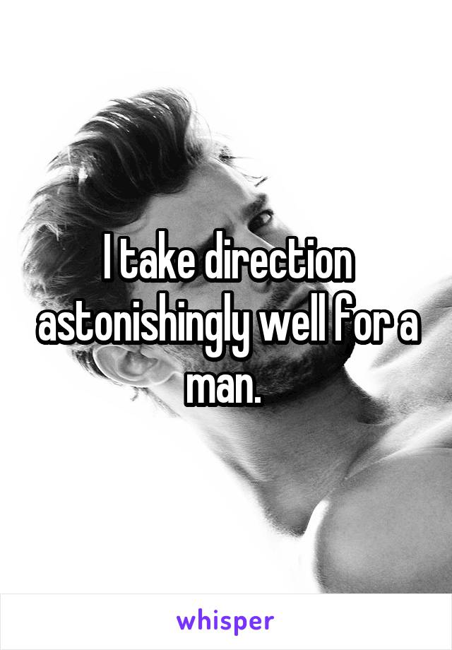 I take direction astonishingly well for a man.