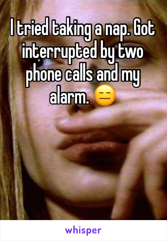I tried taking a nap. Got interrupted by two phone calls and my alarm. 😑