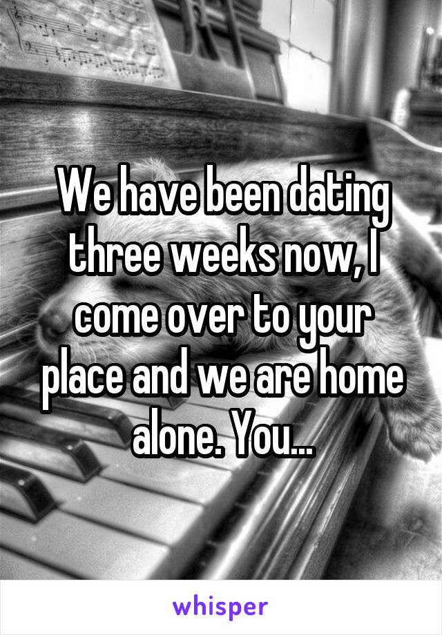 We have been dating three weeks now, I come over to your place and we are home alone. You...