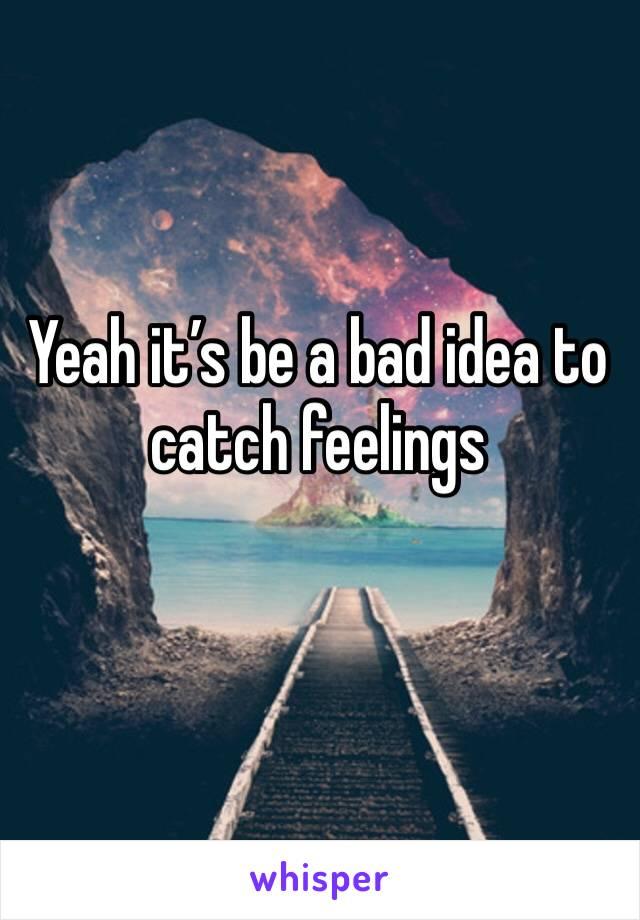 Yeah it's be a bad idea to catch feelings