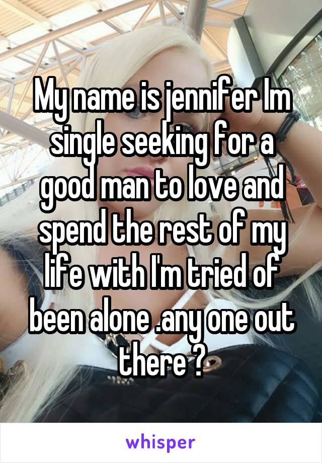 My name is jennifer Im single seeking for a good man to love and spend the rest of my life with I'm tried of been alone .any one out there ?