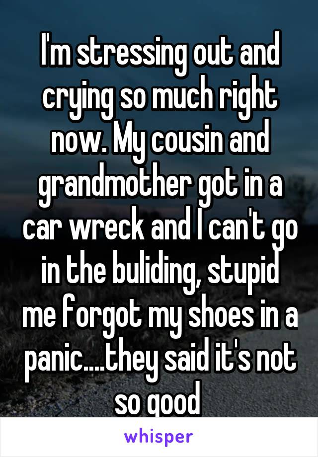 I'm stressing out and crying so much right now. My cousin and grandmother got in a car wreck and I can't go in the buliding, stupid me forgot my shoes in a panic....they said it's not so good