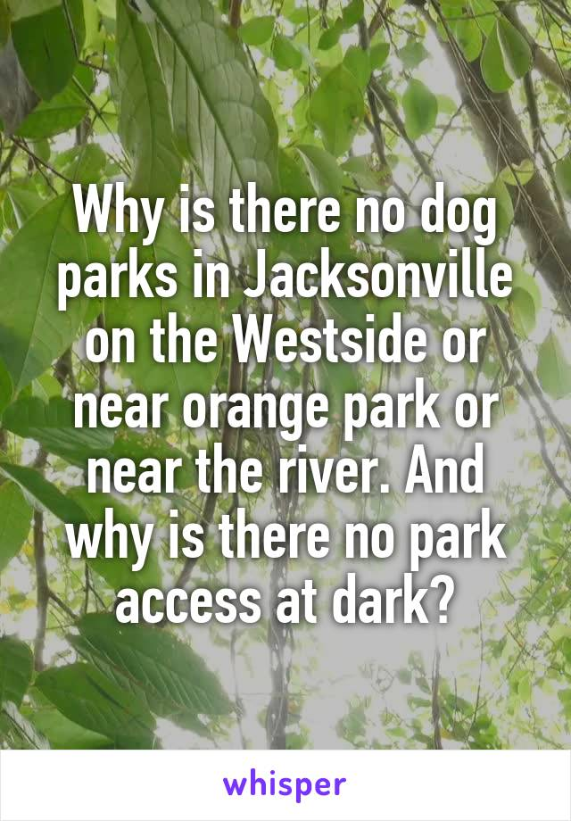 Why is there no dog parks in Jacksonville on the Westside or near orange park or near the river. And why is there no park access at dark?