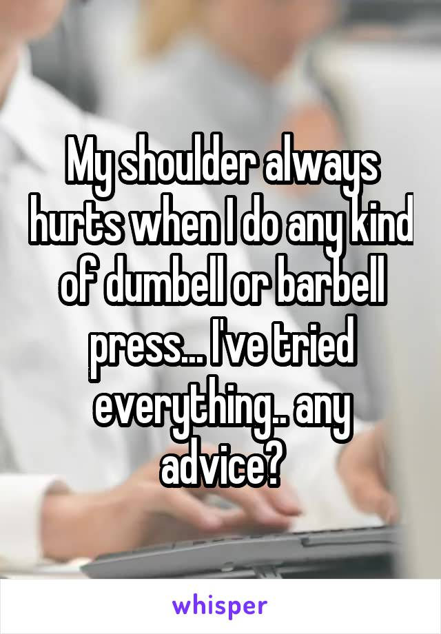My shoulder always hurts when I do any kind of dumbell or barbell press... I've tried everything.. any advice?