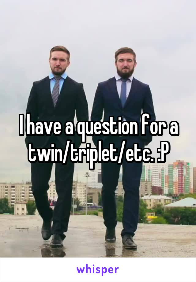 I have a question for a twin/triplet/etc. :P