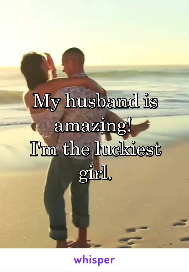 My husband is amazing!  I'm the luckiest girl.