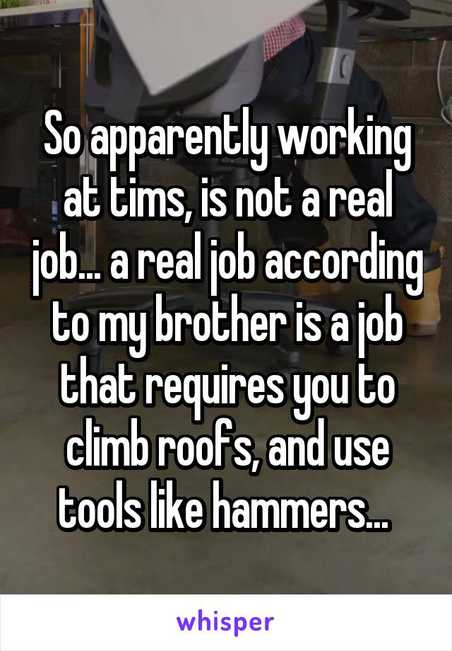 So apparently working at tims, is not a real job... a real job according to my brother is a job that requires you to climb roofs, and use tools like hammers...