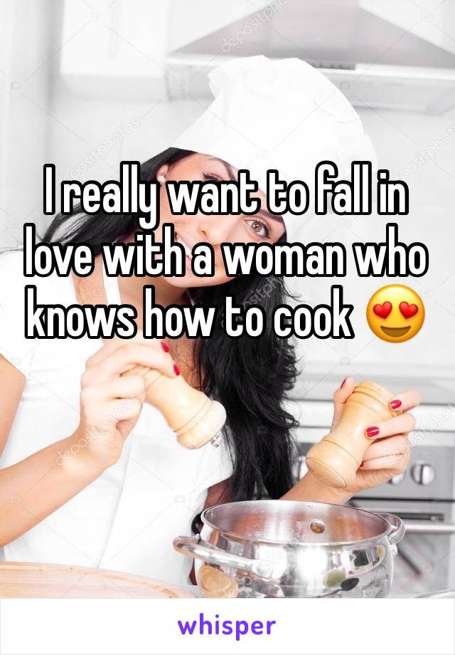 I really want to fall in love with a woman who knows how to cook 😍