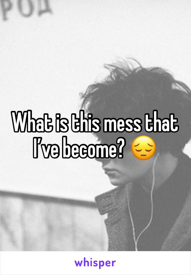 What is this mess that I've become? 😔
